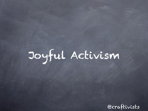The 3rd approach to our craftivism I'm going to focus on today is, what I'm calling joyful activism